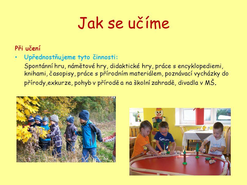 Jak se učíme Při učení • Upřednostňujeme tyto činnosti: Spontánní hru, námětové hry, didaktické hry, práce s encyklopediemi, knihami, časopisy, práce s přírodním materiálem, poznávací vycházky do přírody,exkurze, pohyb v přírodě a na školní zahradě, divadla v MŠ.