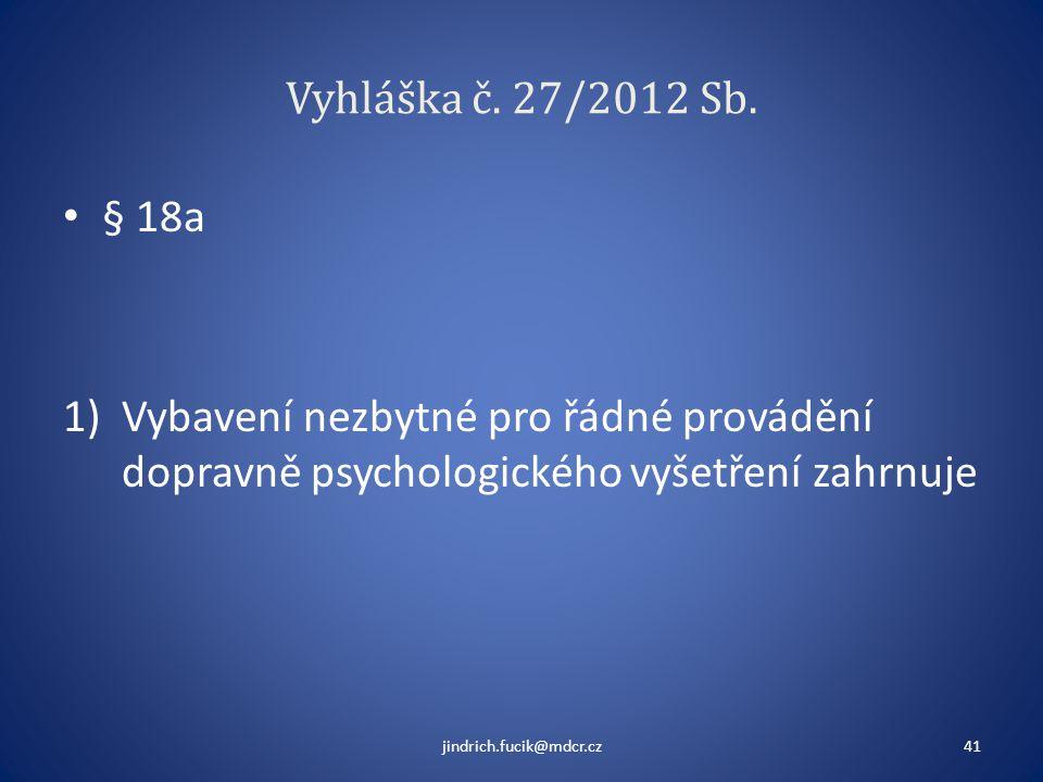 Vyhláška č. 27/2012 Sb. • § 18a 1)Vybavení nezbytné pro řádné provádění dopravně psychologického vyšetření zahrnuje jindrich.fucik@mdcr.cz41