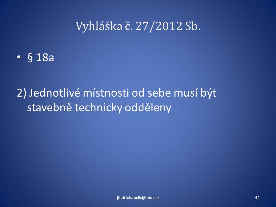 Vyhláška č. 27/2012 Sb. • § 18a 2) Jednotlivé místnosti od sebe musí být stavebně technicky odděleny jindrich.fucik@mdcr.cz44