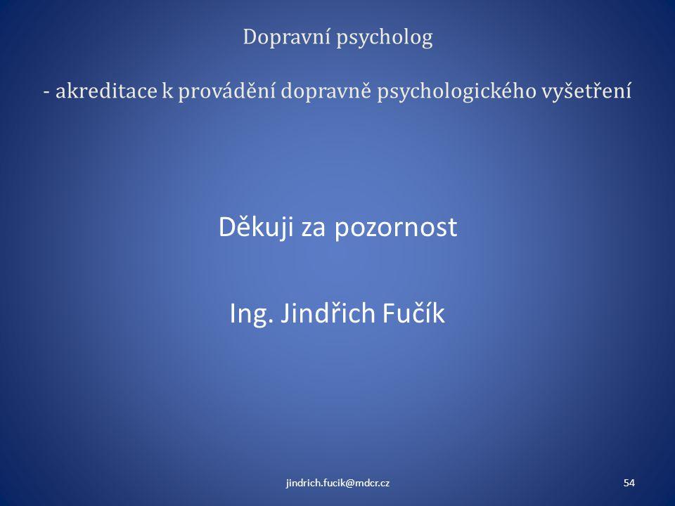 Dopravní psycholog - akreditace k provádění dopravně psychologického vyšetření Děkuji za pozornost Ing. Jindřich Fučík jindrich.fucik@mdcr.cz54