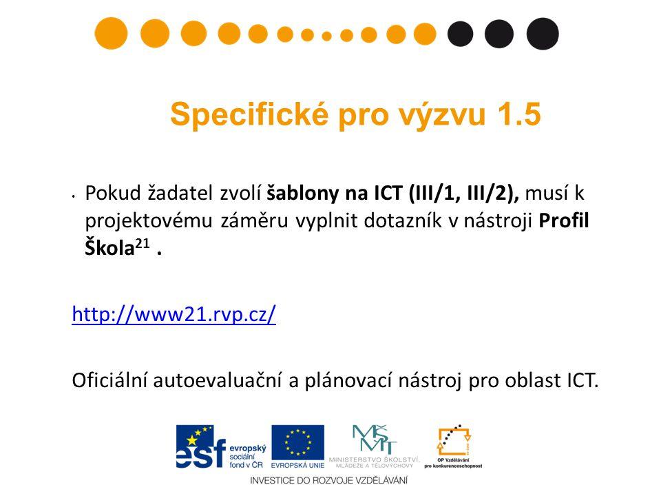 Specifické pro výzvu 1.5 • Pokud žadatel zvolí šablony na ICT (III/1, III/2), musí k projektovému záměru vyplnit dotazník v nástroji Profil Škola 21.