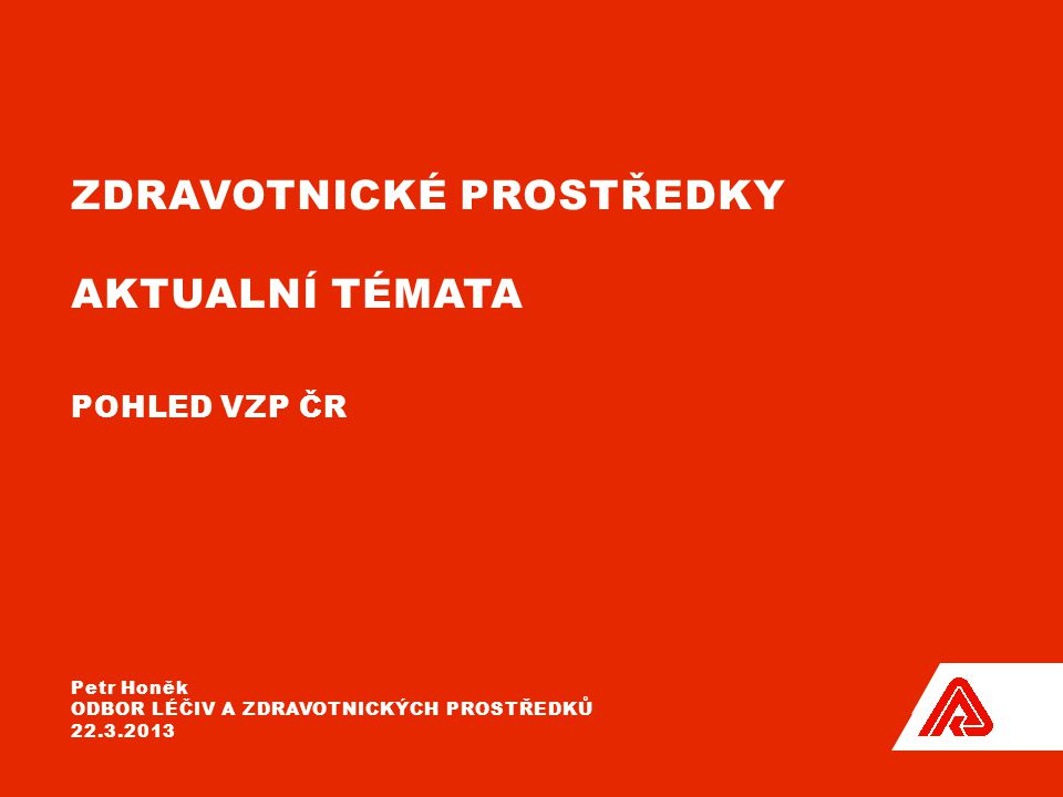 ZDRAVOTNICKÉ PROSTŘEDKY AKTUALNÍ TÉMATA POHLED VZP ČR Petr Honěk ODBOR LÉČIV A ZDRAVOTNICKÝCH PROSTŘEDKŮ 22.3.2013