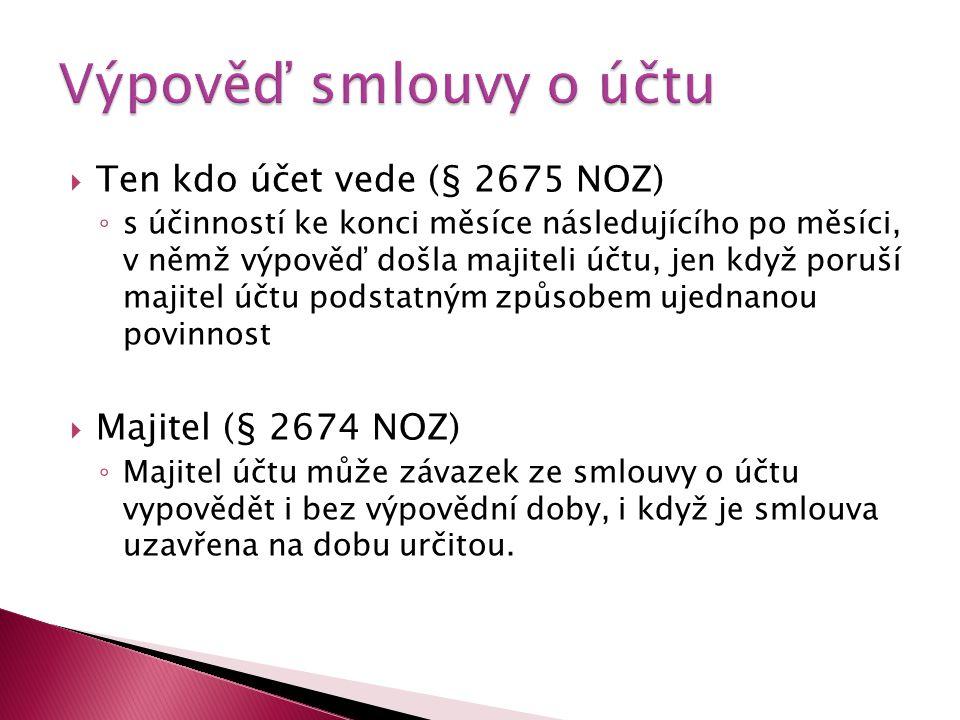  Ten kdo účet vede (§ 2675 NOZ) ◦ s účinností ke konci měsíce následujícího po měsíci, v němž výpověď došla majiteli účtu, jen když poruší majitel účtu podstatným způsobem ujednanou povinnost  Majitel (§ 2674 NOZ) ◦ Majitel účtu může závazek ze smlouvy o účtu vypovědět i bez výpovědní doby, i když je smlouva uzavřena na dobu určitou.