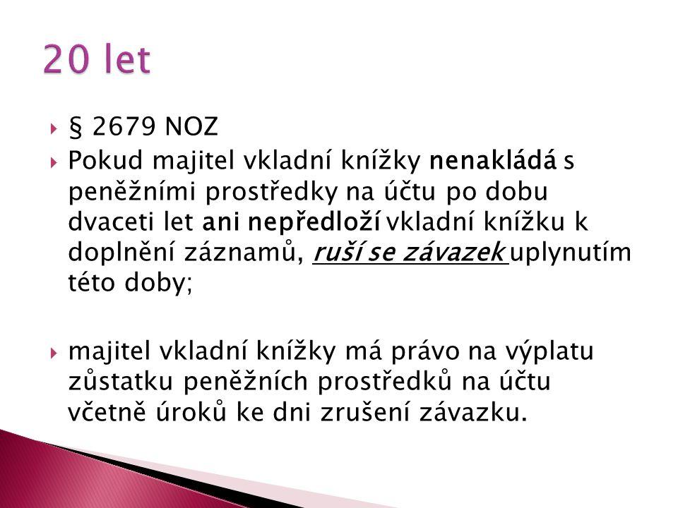  § 2679 NOZ  Pokud majitel vkladní knížky nenakládá s peněžními prostředky na účtu po dobu dvaceti let ani nepředloží vkladní knížku k doplnění záznamů, ruší se závazek uplynutím této doby;  majitel vkladní knížky má právo na výplatu zůstatku peněžních prostředků na účtu včetně úroků ke dni zrušení závazku.