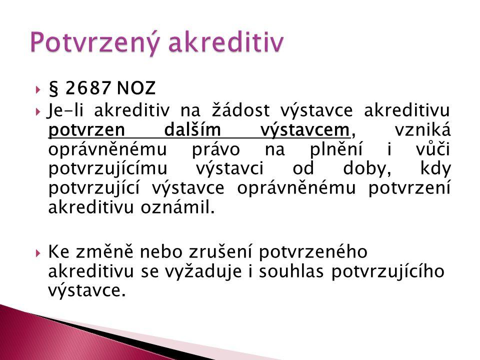  § 2687 NOZ  Je-li akreditiv na žádost výstavce akreditivu potvrzen dalším výstavcem, vzniká oprávněnému právo na plnění i vůči potvrzujícímu výstavci od doby, kdy potvrzující výstavce oprávněnému potvrzení akreditivu oznámil.