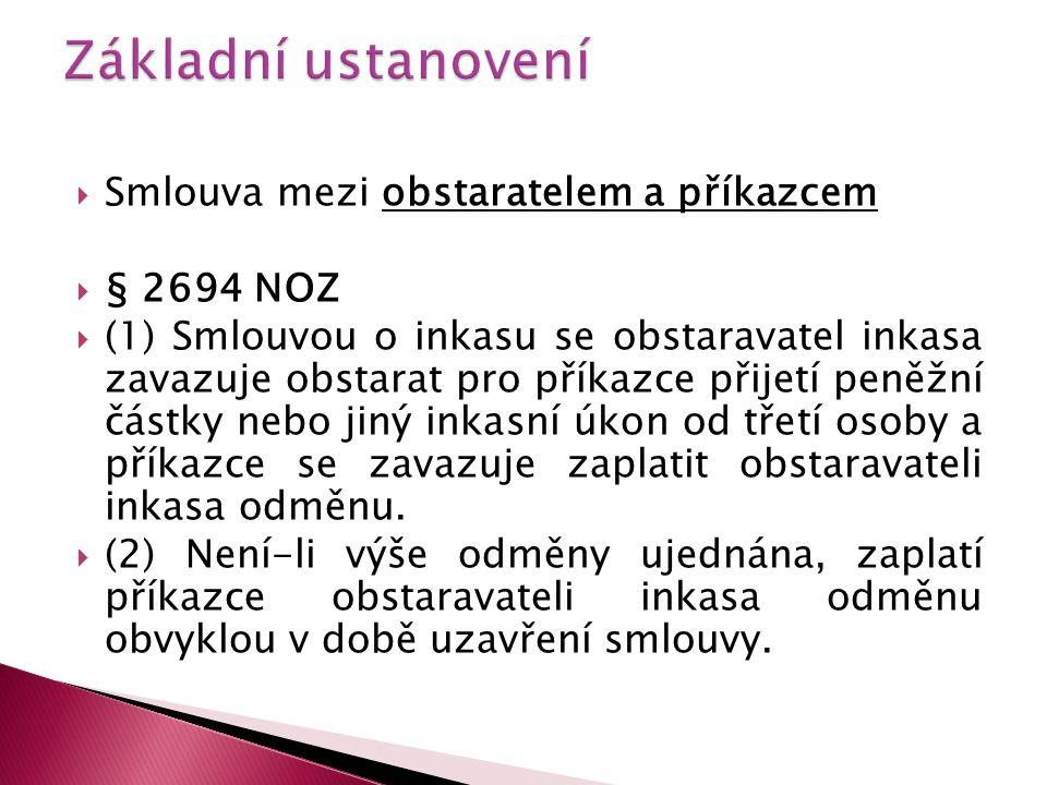  Smlouva mezi obstaratelem a příkazcem  § 2694 NOZ  (1) Smlouvou o inkasu se obstaravatel inkasa zavazuje obstarat pro příkazce přijetí peněžní čás