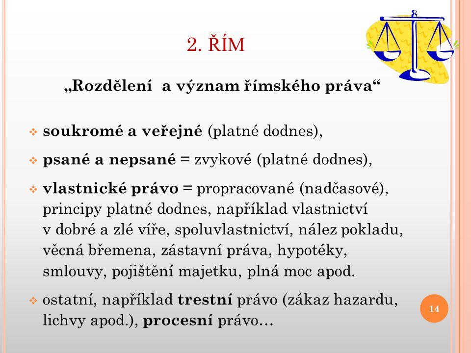 """2. ŘÍM """"Rozdělení a význam římského práva""""  soukromé a veřejné (platné dodnes),  psané a nepsané = zvykové (platné dodnes),  vlastnické právo = pro"""