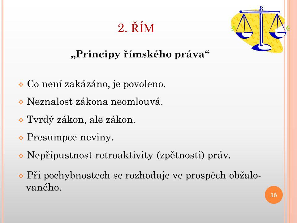 """2. ŘÍM """"Principy římského práva""""  Co není zakázáno, je povoleno.  Neznalost zákona neomlouvá.  Tvrdý zákon, ale zákon.  Presumpce neviny.  Nepříp"""