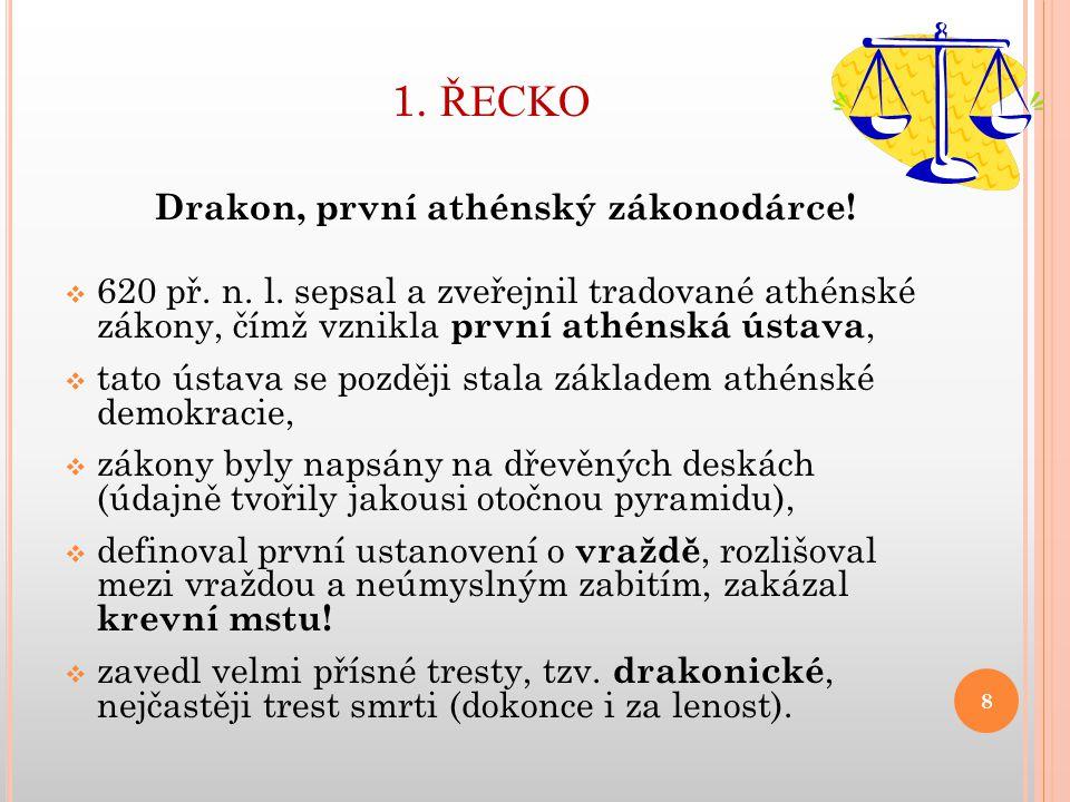 1. ŘECKO Drakon, první athénský zákonodárce!  620 př. n. l. sepsal a zveřejnil tradované athénské zákony, čímž vznikla první athénská ústava,  tato