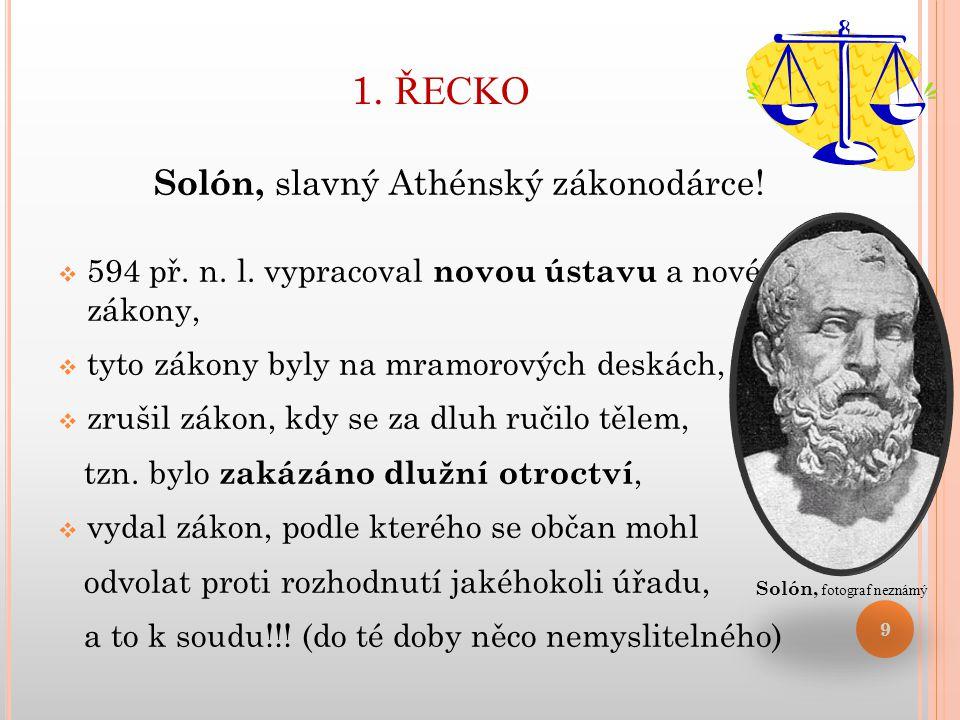 1. ŘECKO Solón, slavný Athénský zákonodárce!  594 př. n. l. vypracoval novou ústavu a nové zákony,  tyto zákony byly na mramorových deskách,  zruši