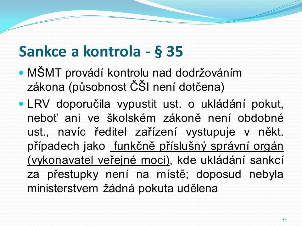 Sankce a kontrola - § 35  MŠMT provádí kontrolu nad dodržováním zákona (působnost ČŠI není dotčena)  LRV doporučila vypustit ust. o ukládání pokut,