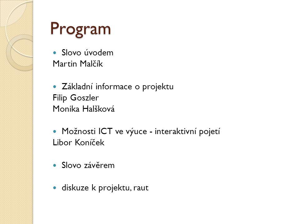 Program  Slovo úvodem Martin Malčík  Základní informace o projektu Filip Goszler Monika Halšková  Možnosti ICT ve výuce - interaktivní pojetí Libor