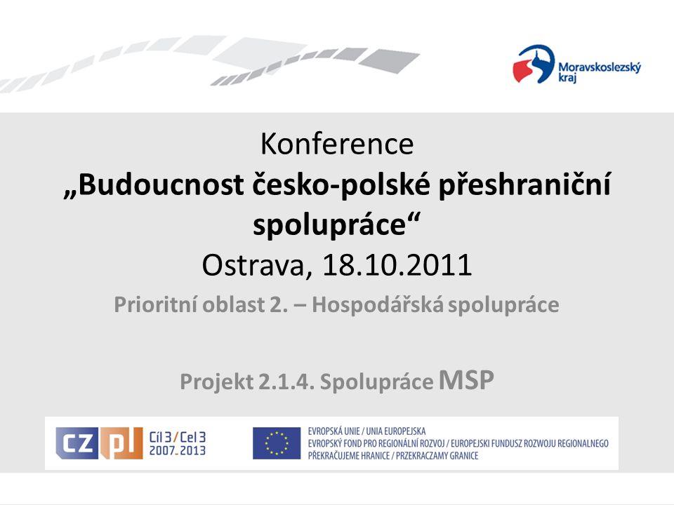 """Konference """"Budoucnost česko-polské přeshraniční spolupráce"""" Ostrava, 18.10.2011 Prioritní oblast 2. – Hospodářská spolupráce Projekt 2.1.4. Spoluprác"""