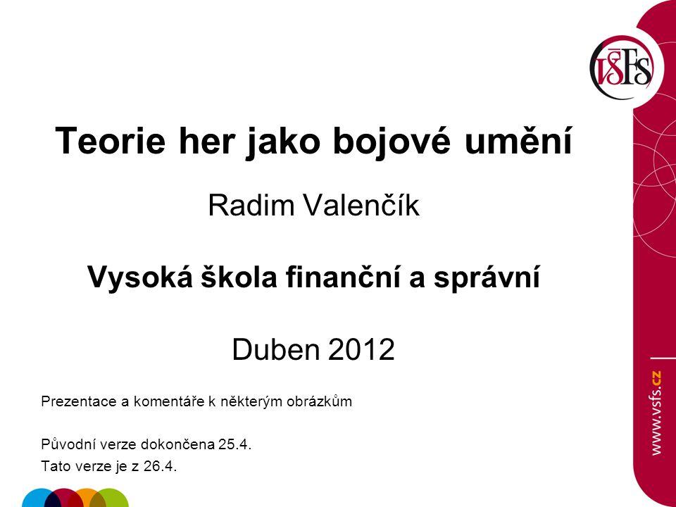 Teorie her jako bojové umění Radim Valenčík Vysoká škola finanční a správní Duben 2012 Prezentace a komentáře k některým obrázkům Původní verze dokonč