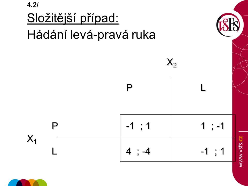 4.2/ Složitější případ: Hádání levá-pravá ruka X 2 X 2 P L P-1 ; 1 1 ; -1 P-1 ; 1 1 ; -1 X 1 L 4 ; -4 -1 ; 1 L 4 ; -4 -1 ; 1