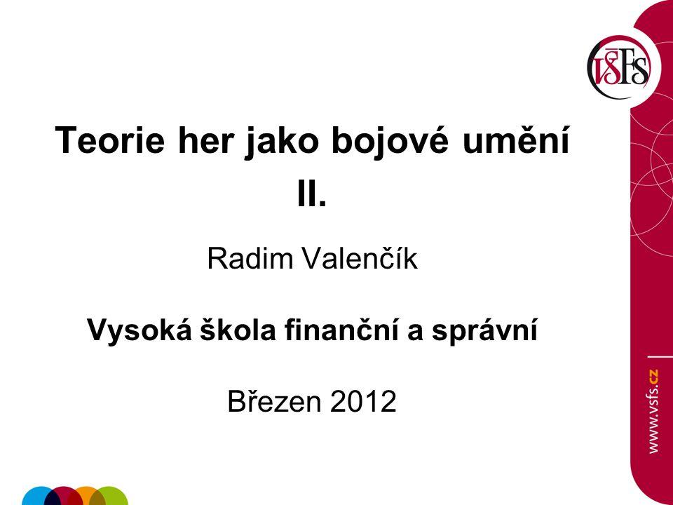 Teorie her jako bojové umění II. Radim Valenčík Vysoká škola finanční a správní Březen 2012