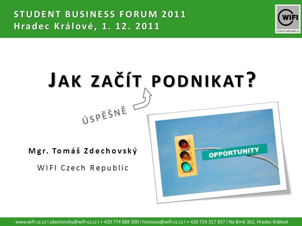 STUDENT BUSINESS FORUM 2011 Hradec Králové, 1. 12. 2011 Mgr. Tomáš Zdechovský WIFI Czech Republic J AK ZAČÍT PODNIKAT ? ÚSPĚŠNĚ