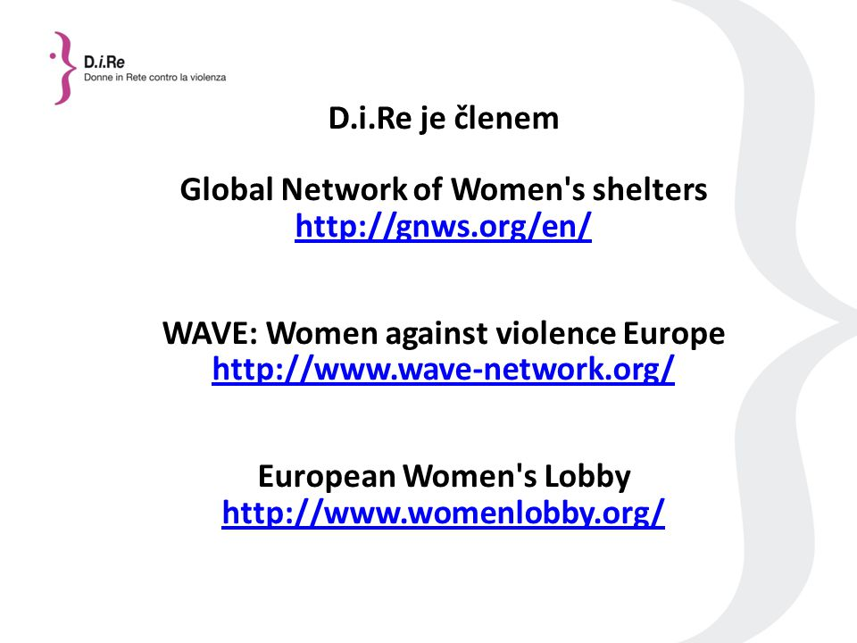 D.i.Re je členem Global Network of Women s shelters http://gnws.org/en/ WAVE: Women against violence Europe http://www.wave-network.org/ European Women s Lobby http://www.womenlobby.org/