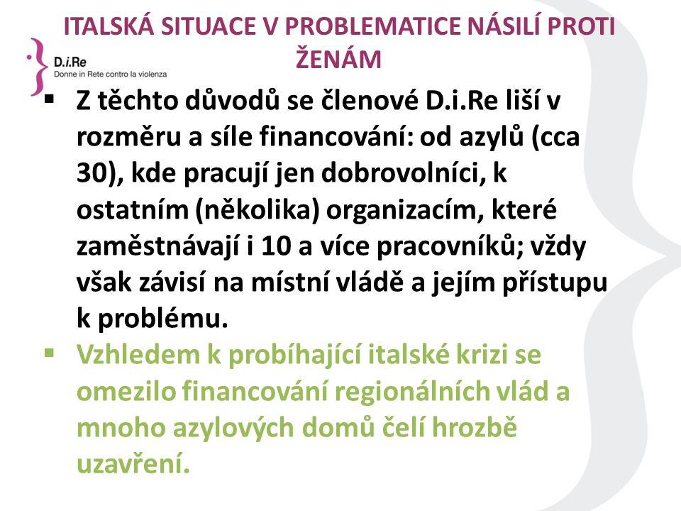 ITALSKÁ SITUACE V PROBLEMATICE NÁSILÍ PROTI ŽENÁM  Z těchto důvodů se členové D.i.Re liší v rozměru a síle financování: od azylů (cca 30), kde pracují jen dobrovolníci, k ostatním (několika) organizacím, které zaměstnávají i 10 a více pracovníků; vždy však závisí na místní vládě a jejím přístupu k problému.