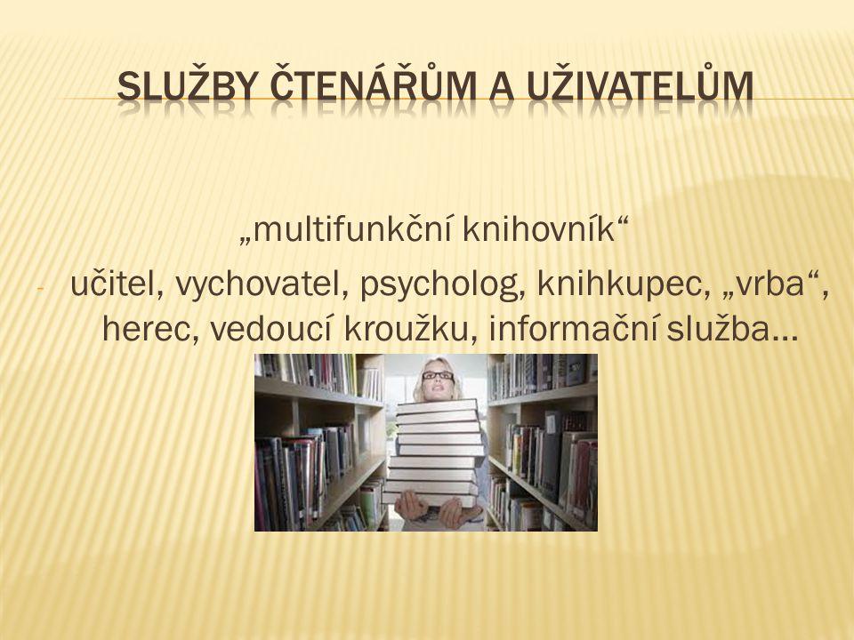 """""""multifunkční knihovník"""" - učitel, vychovatel, psycholog, knihkupec, """"vrba"""", herec, vedoucí kroužku, informační služba…"""