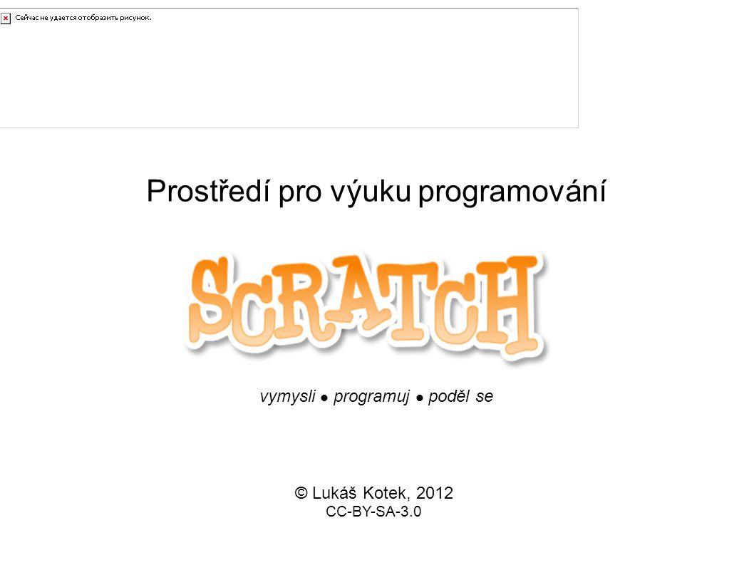 Prostředí pro výuku programování © Lukáš Kotek, 2012 CC-BY-SA-3.0 Scratch vymysli  programuj  poděl se