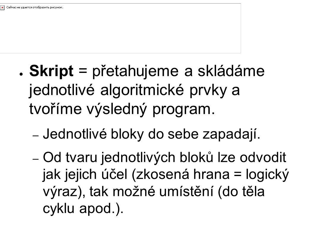 Tvorba skriptu ● Skript = přetahujeme a skládáme jednotlivé algoritmické prvky a tvoříme výsledný program. – Jednotlivé bloky do sebe zapadají. – Od t