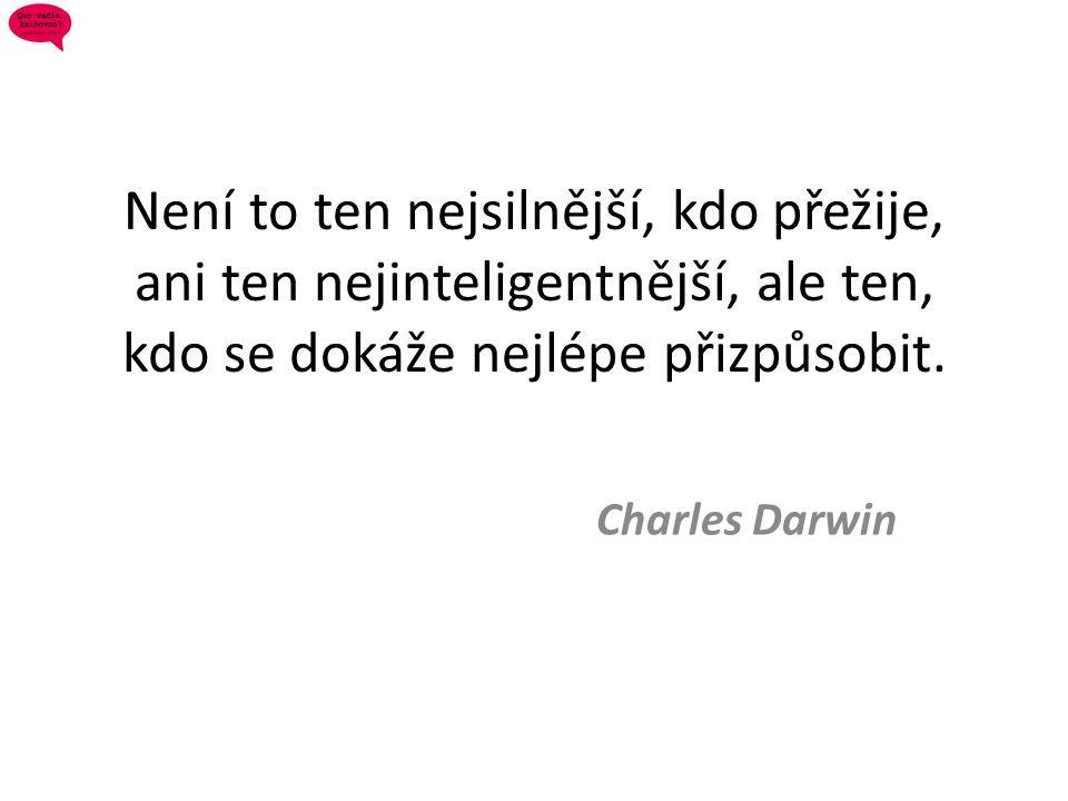 Není to ten nejsilnější, kdo přežije, ani ten nejinteligentnější, ale ten, kdo se dokáže nejlépe přizpůsobit. Charles Darwin