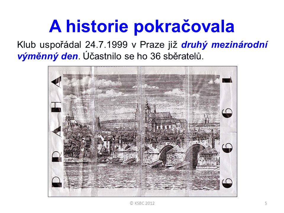 A historie pokračovala Klub uspořádal 24.7.1999 v Praze již druhý mezinárodní výměnný den. Účastnilo se ho 36 sběratelů. 5© KSBC 2012