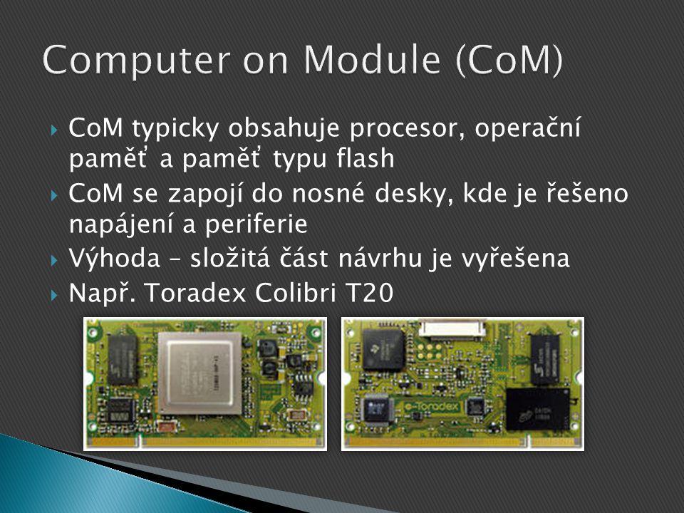  CoM typicky obsahuje procesor, operační paměť a paměť typu flash  CoM se zapojí do nosné desky, kde je řešeno napájení a periferie  Výhoda – složitá část návrhu je vyřešena  Např.