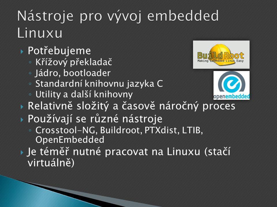  Potřebujeme ◦ Křížový překladač ◦ Jádro, bootloader ◦ Standardní knihovnu jazyka C ◦ Utility a další knihovny  Relativně složitý a časově náročný proces  Používají se různé nástroje ◦ Crosstool-NG, Buildroot, PTXdist, LTIB, OpenEmbedded  Je téměř nutné pracovat na Linuxu (stačí virtuálně)