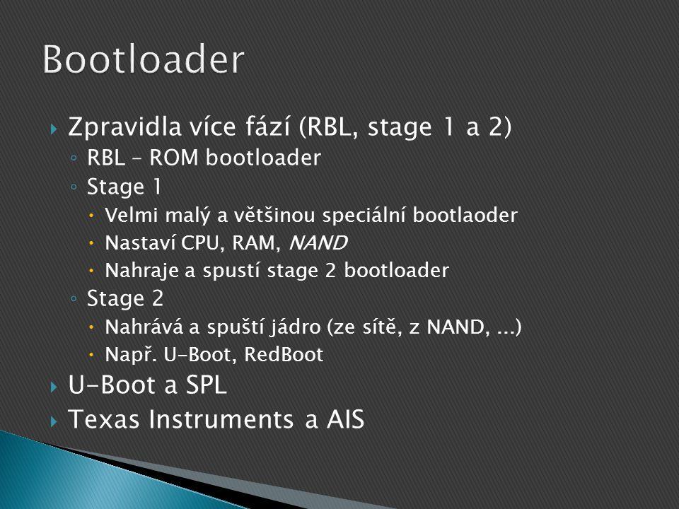  Zpravidla více fází (RBL, stage 1 a 2) ◦ RBL – ROM bootloader ◦ Stage 1  Velmi malý a většinou speciální bootlaoder  Nastaví CPU, RAM, NAND  Nahraje a spustí stage 2 bootloader ◦ Stage 2  Nahrává a spuští jádro (ze sítě, z NAND,...)  Např.