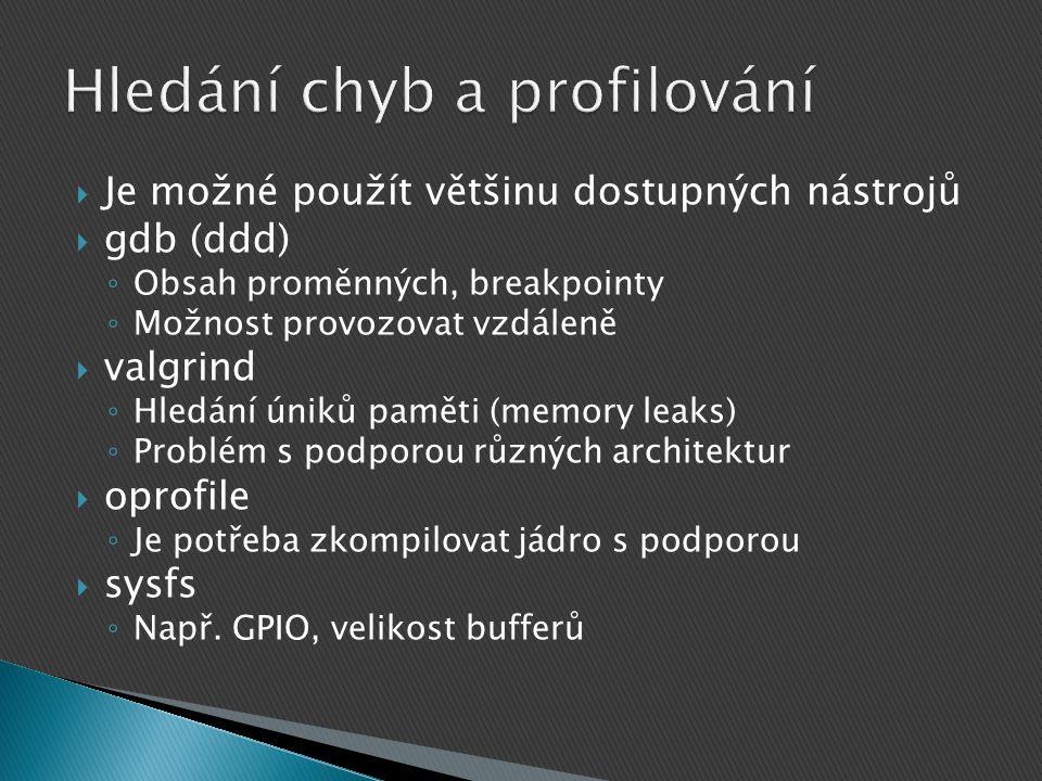  Je možné použít většinu dostupných nástrojů  gdb (ddd) ◦ Obsah proměnných, breakpointy ◦ Možnost provozovat vzdáleně  valgrind ◦ Hledání úniků paměti (memory leaks) ◦ Problém s podporou různých architektur  oprofile ◦ Je potřeba zkompilovat jádro s podporou  sysfs ◦ Např.