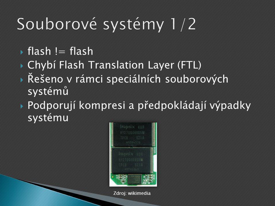  flash != flash  Chybí Flash Translation Layer (FTL)  Řešeno v rámci speciálních souborových systémů  Podporují kompresi a předpokládají výpadky s