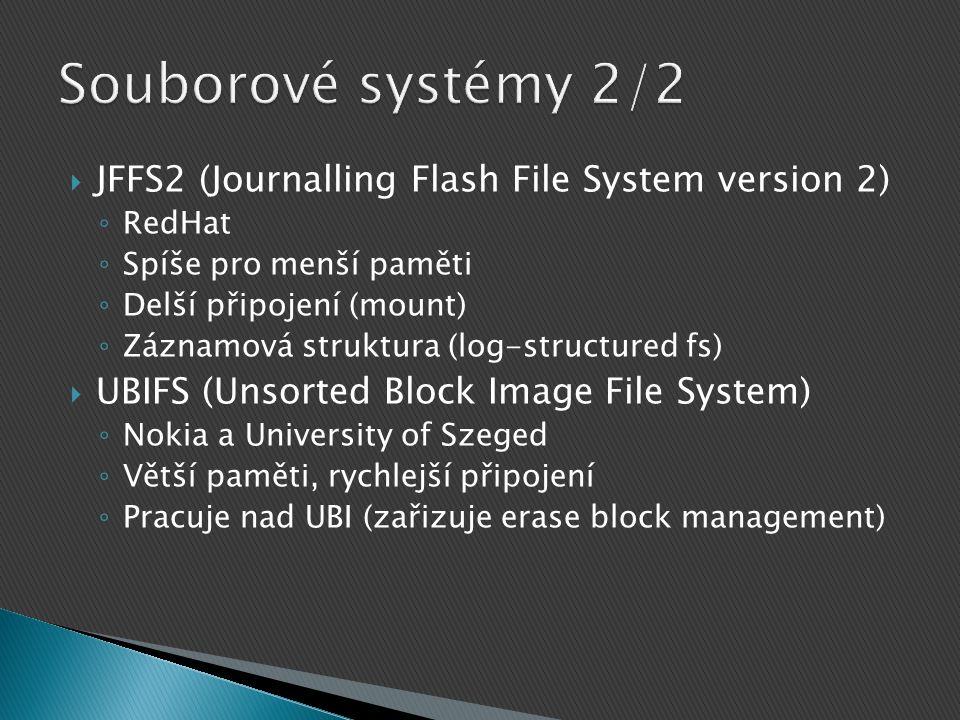  JFFS2 (Journalling Flash File System version 2) ◦ RedHat ◦ Spíše pro menší paměti ◦ Delší připojení (mount) ◦ Záznamová struktura (log-structured fs)  UBIFS (Unsorted Block Image File System) ◦ Nokia a University of Szeged ◦ Větší paměti, rychlejší připojení ◦ Pracuje nad UBI (zařizuje erase block management)