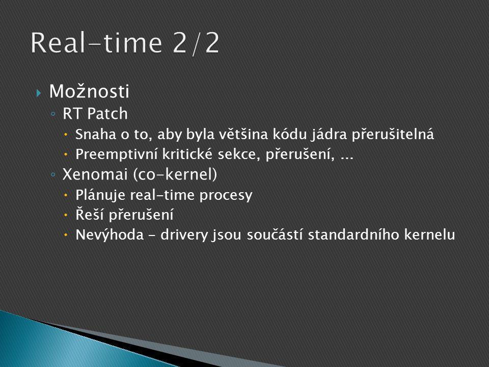  Možnosti ◦ RT Patch  Snaha o to, aby byla většina kódu jádra přerušitelná  Preemptivní kritické sekce, přerušení,... ◦ Xenomai (co-kernel)  Plánu