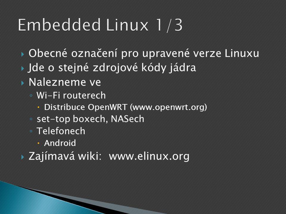  Obecné označení pro upravené verze Linuxu  Jde o stejné zdrojové kódy jádra  Nalezneme ve ◦ Wi-Fi routerech  Distribuce OpenWRT (www.openwrt.org) ◦ set-top boxech, NASech ◦ Telefonech  Android  Zajímavá wiki: www.elinux.org