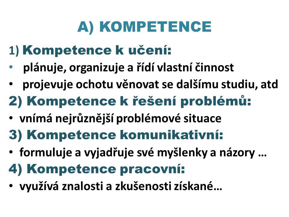 A) KOMPETENCE 1) Kompetence k učení: • plánuje, organizuje a řídí vlastní činnost • projevuje ochotu věnovat se dalšímu studiu, atd 2) Kompetence k ře