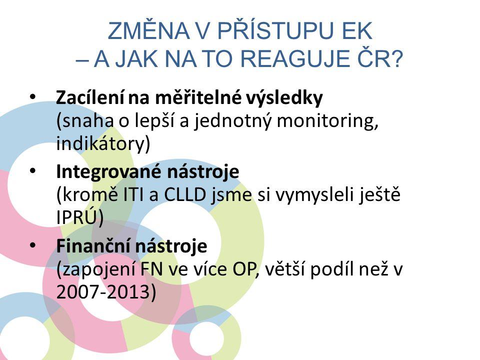 ZMĚNA V PŘÍSTUPU EK – A JAK NA TO REAGUJE ČR? • Zacílení na měřitelné výsledky (snaha o lepší a jednotný monitoring, indikátory) • Integrované nástroj
