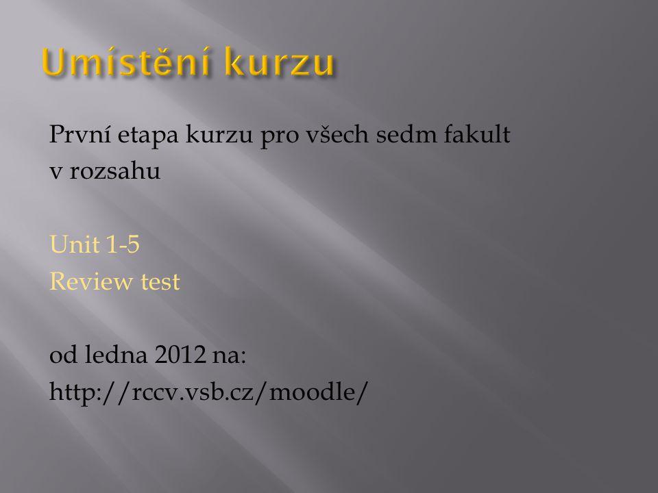 První etapa kurzu pro všech sedm fakult v rozsahu Unit 1-5 Review test od ledna 2012 na: http://rccv.vsb.cz/moodle/