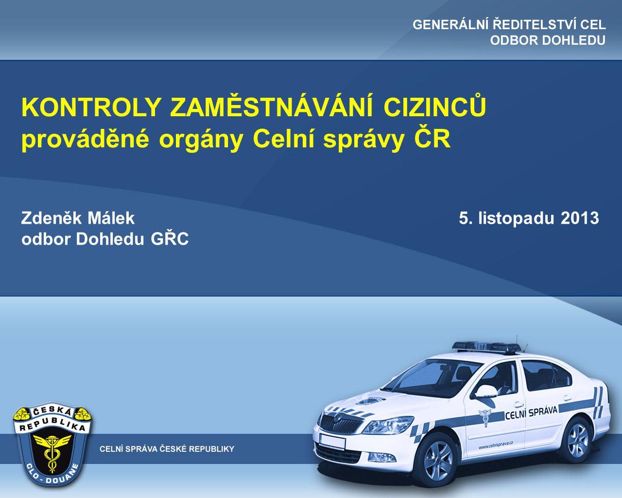 KONTROLY ZAMĚSTNÁVÁNÍ CIZINCŮ prováděné orgány Celní správy ČR Zdeněk Málek 5. listopadu 2013 odbor Dohledu GŘC