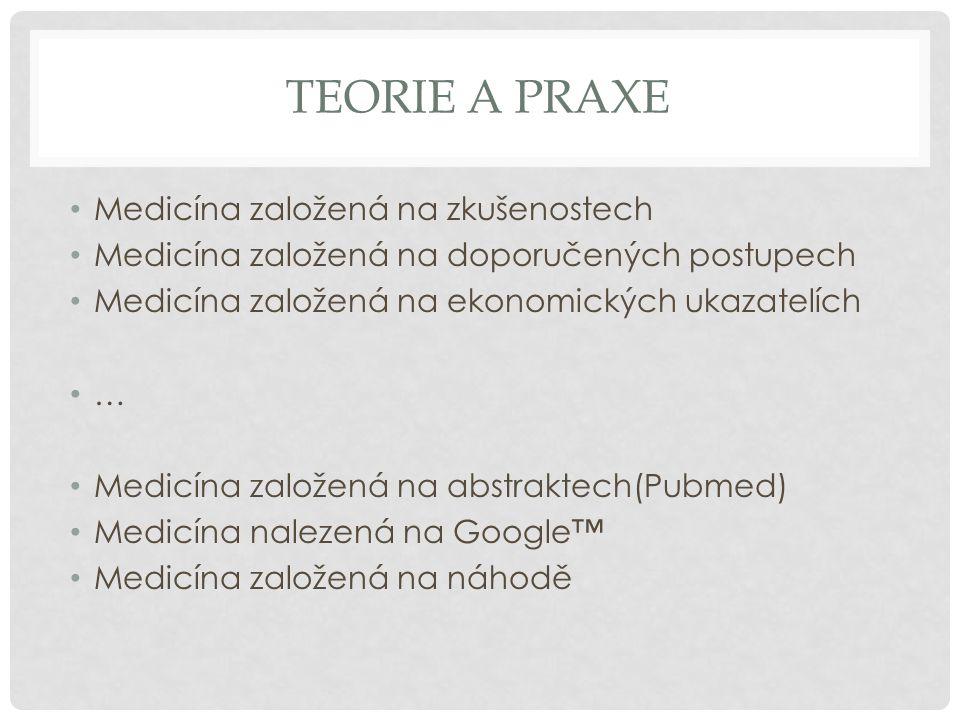 TEORIE A PRAXE • Medicína založená na zkušenostech • Medicína založená na doporučených postupech • Medicína založená na ekonomických ukazatelích • … •