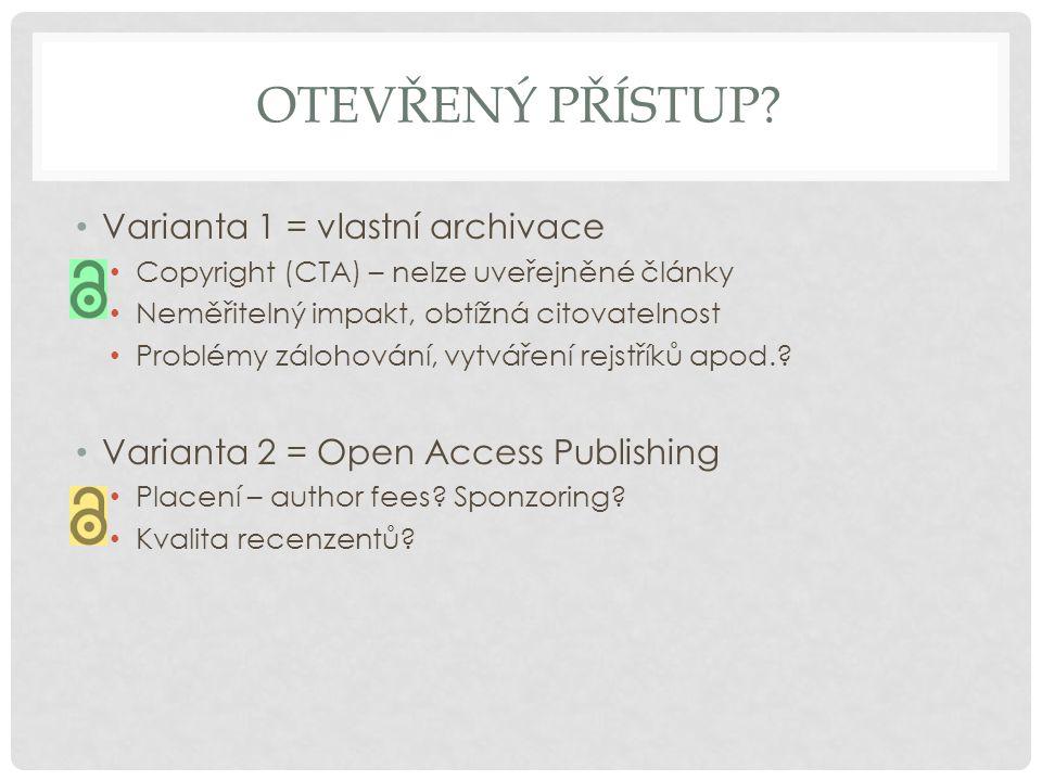 OTEVŘENÝ PŘÍSTUP? • Varianta 1 = vlastní archivace • Copyright (CTA) – nelze uveřejněné články • Neměřitelný impakt, obtížná citovatelnost • Problémy