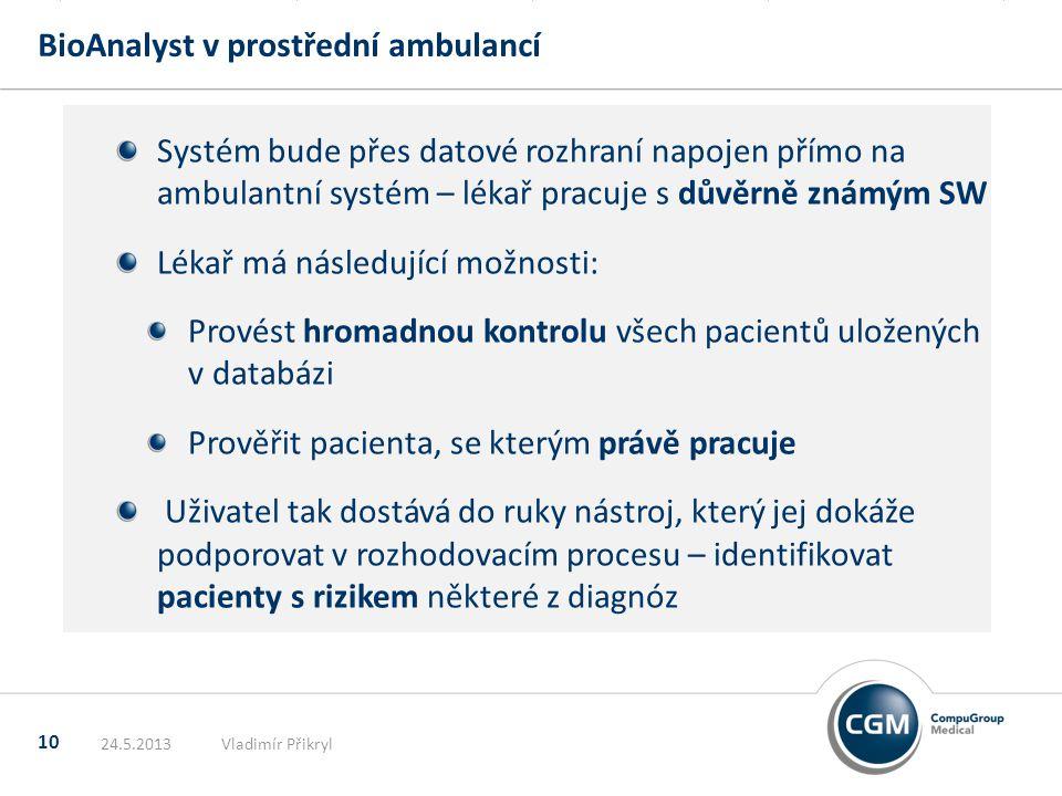 BioAnalyst v prostřední ambulancí 10 Systém bude přes datové rozhraní napojen přímo na ambulantní systém – lékař pracuje s důvěrně známým SW Lékař má následující možnosti: Provést hromadnou kontrolu všech pacientů uložených v databázi Prověřit pacienta, se kterým právě pracuje Uživatel tak dostává do ruky nástroj, který jej dokáže podporovat v rozhodovacím procesu – identifikovat pacienty s rizikem některé z diagnóz 24.5.2013Vladimír Přikryl