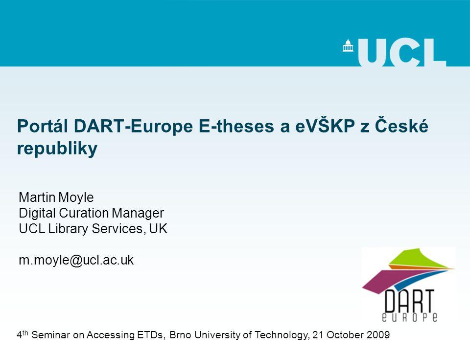 Portál DART-Europe E-theses a eVŠKP z České republiky Martin Moyle Digital Curation Manager UCL Library Services, UK m.moyle@ucl.ac.uk 4 th Seminar on