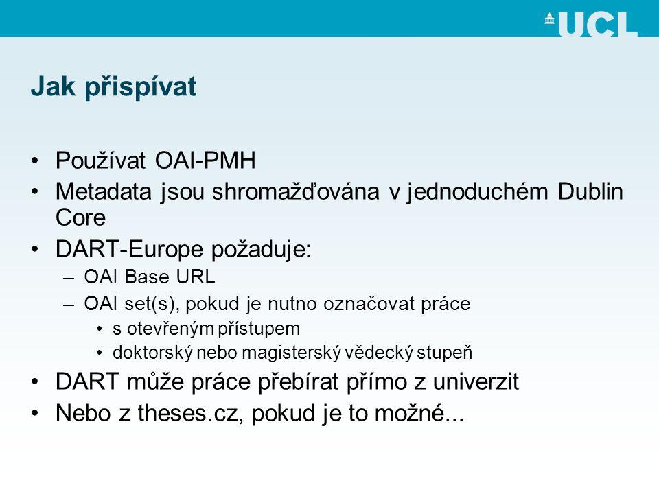 Jak přispívat •Používat OAI-PMH •Metadata jsou shromažďována v jednoduchém Dublin Core •DART-Europe požaduje: –OAI Base URL –OAI set(s), pokud je nutno označovat práce •s otevřeným přístupem •doktorský nebo magisterský vědecký stupeň •DART může práce přebírat přímo z univerzit •Nebo z theses.cz, pokud je to možné...
