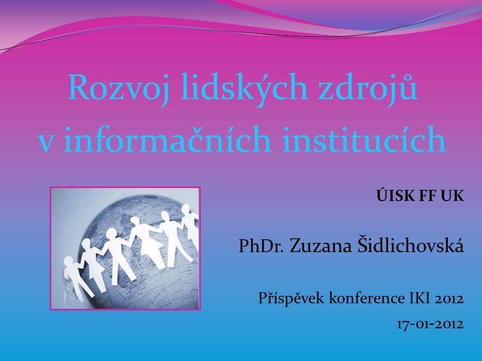 Rozvoj lidských zdrojů v informačních institucích ÚISK FF UK PhDr. Zuzana Šidlichovská Příspěvek konference IKI 2012 17-01 - 2012