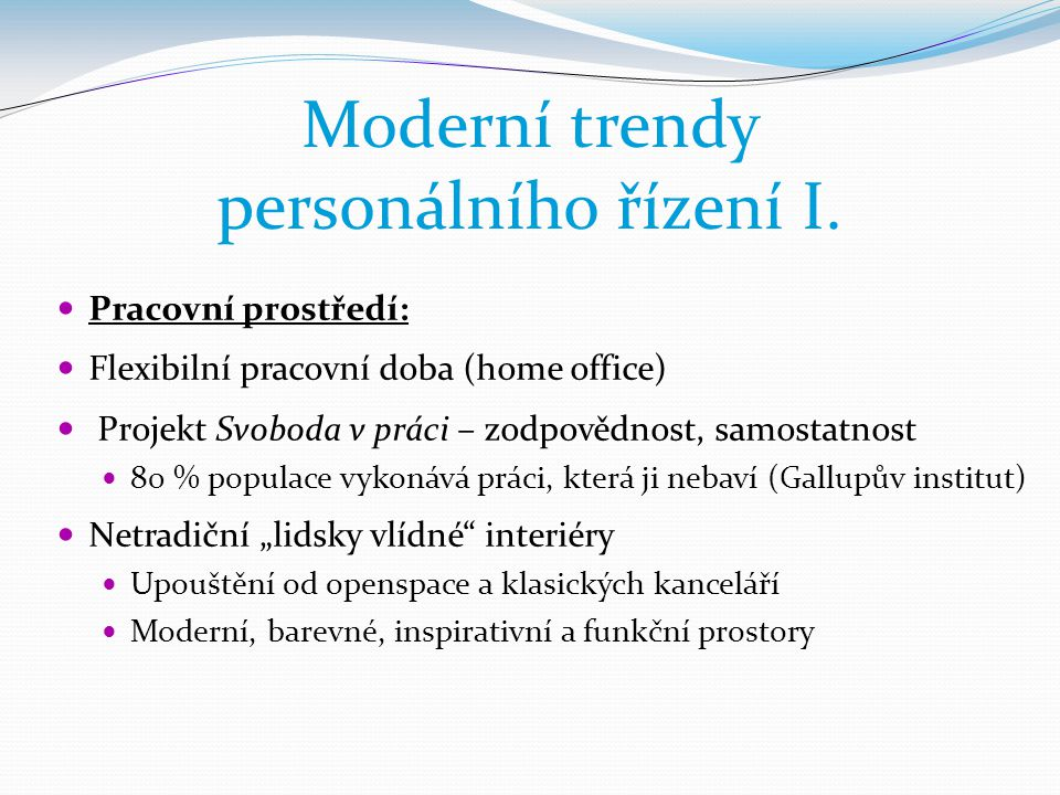 Moderní trendy personálního řízení I.  Pracovní prostředí:  Flexibilní pracovní doba (home office)  Projekt Svoboda v práci – zodpovědnost, samosta
