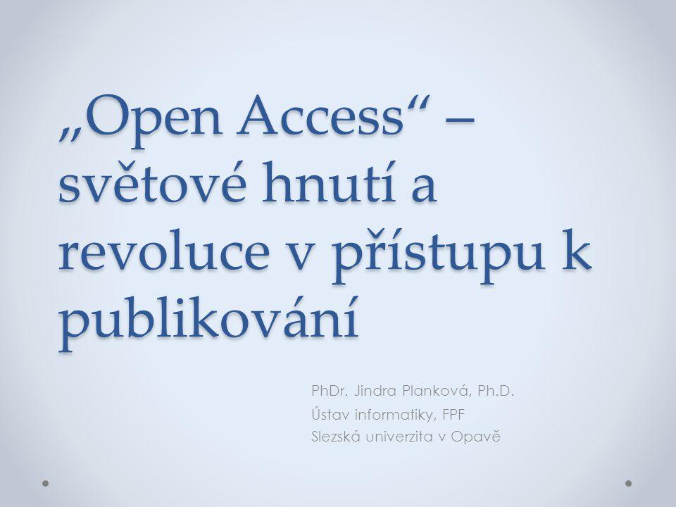 """""""Open Access"""" – světové hnutí a revoluce v přístupu k publikování PhDr. Jindra Planková, Ph.D. Ústav informatiky, FPF Slezská univerzita v Opavě"""