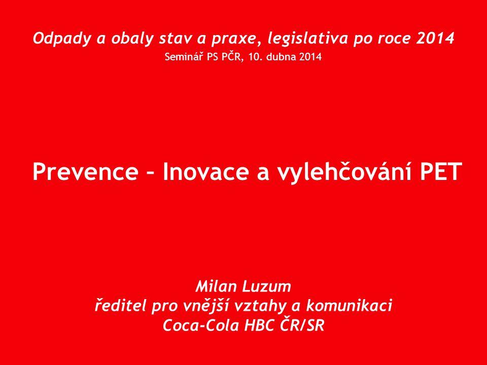 Prevence – Inovace a vylehčování PET Odpady a obaly stav a praxe, legislativa po roce 2014 Seminář PS PČR, 10. dubna 2014 Milan Luzum ředitel pro vněj