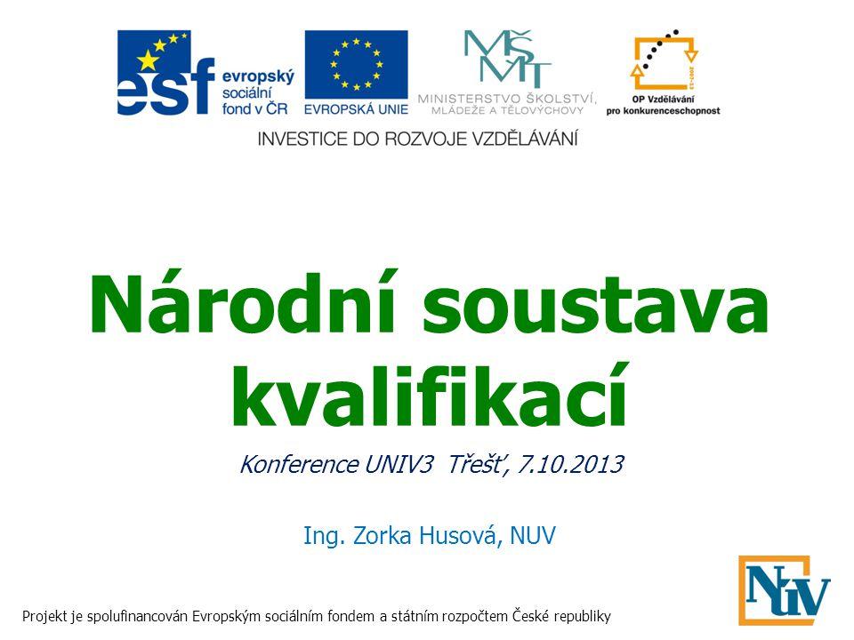Národní soustava kvalifikací Konference UNIV3 Třešť, 7.10.2013 Ing. Zorka Husová, NUV Projekt je spolufinancován Evropským sociálním fondem a státním